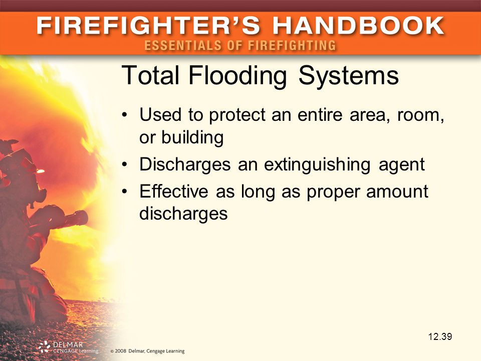 Total Flooding Systems Used to protect an entire area, room, or building Discharges an extinguishing agent Effective as long as proper amount discharges 12.39