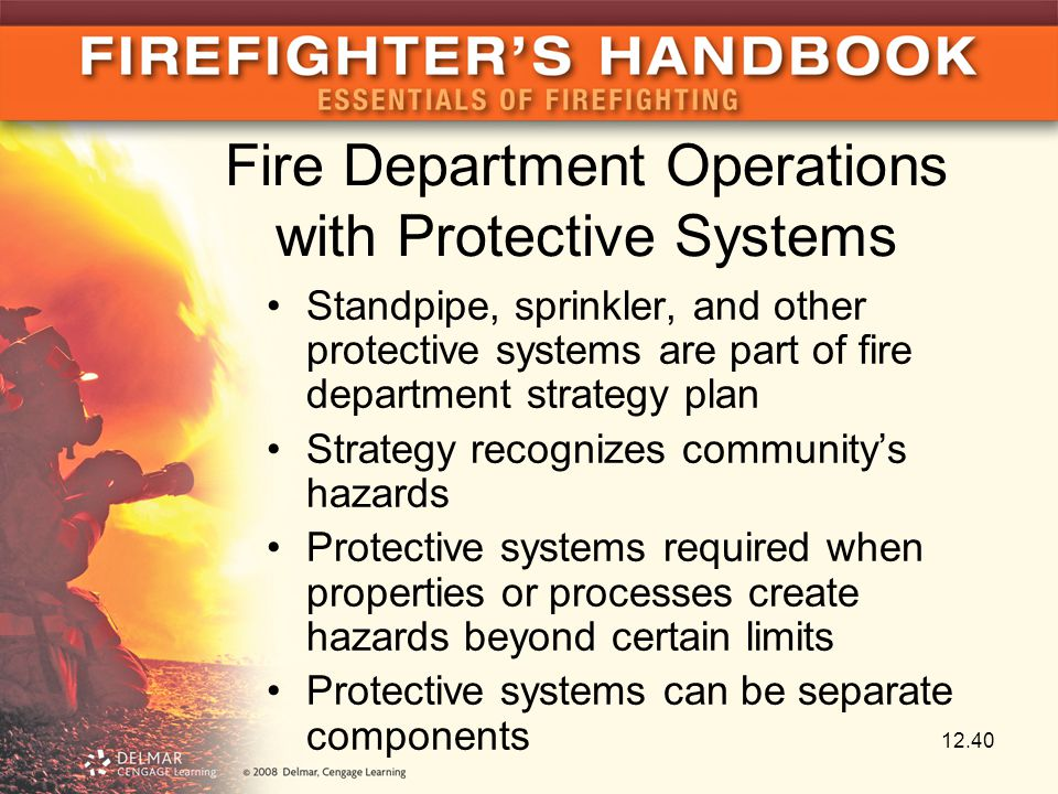 Fire Department Operations with Protective Systems Standpipe, sprinkler, and other protective systems are part of fire department strategy plan Strategy recognizes community's hazards Protective systems required when properties or processes create hazards beyond certain limits Protective systems can be separate components 12.40
