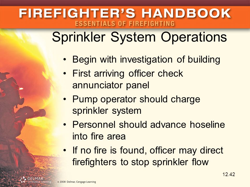 Sprinkler System Operations Begin with investigation of building First arriving officer check annunciator panel Pump operator should charge sprinkler system Personnel should advance hoseline into fire area If no fire is found, officer may direct firefighters to stop sprinkler flow 12.42