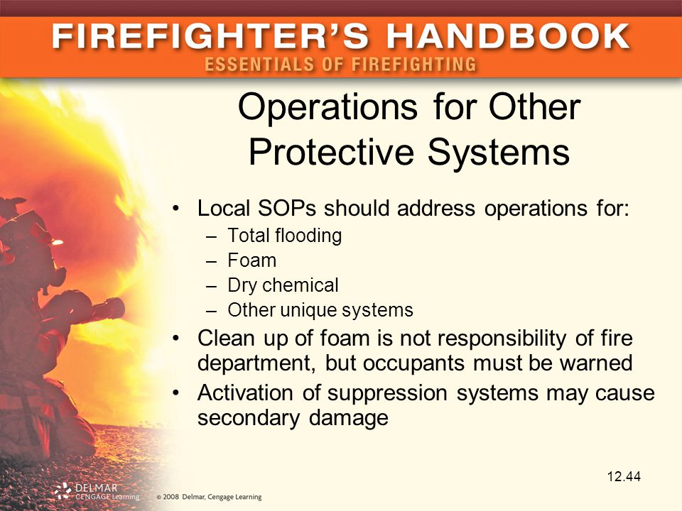 Operations for Other Protective Systems Local SOPs should address operations for: –Total flooding –Foam –Dry chemical –Other unique systems Clean up of foam is not responsibility of fire department, but occupants must be warned Activation of suppression systems may cause secondary damage 12.44