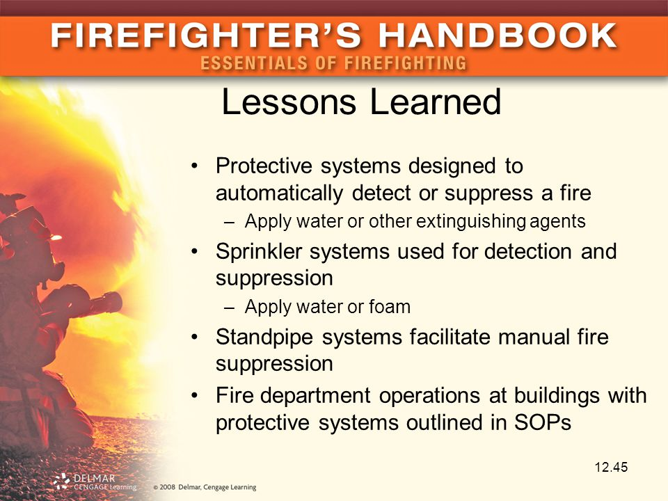Lessons Learned Protective systems designed to automatically detect or suppress a fire –Apply water or other extinguishing agents Sprinkler systems used for detection and suppression –Apply water or foam Standpipe systems facilitate manual fire suppression Fire department operations at buildings with protective systems outlined in SOPs 12.45