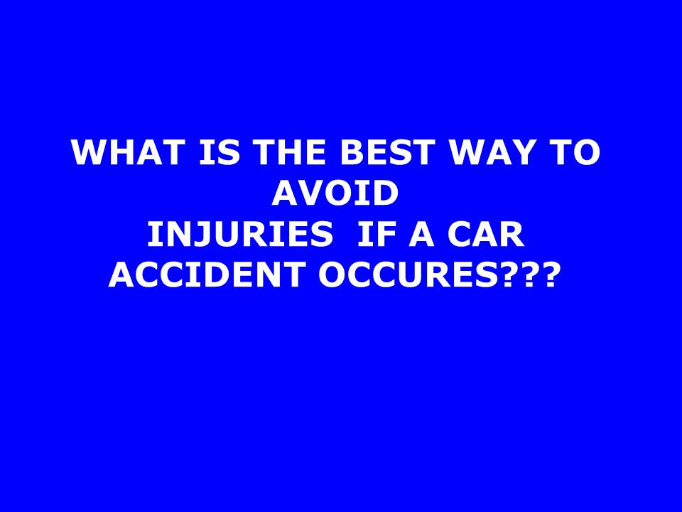 WHAT IS THE BEST WAY TO AVOID INJURIES IF A CAR ACCIDENT OCCURES
