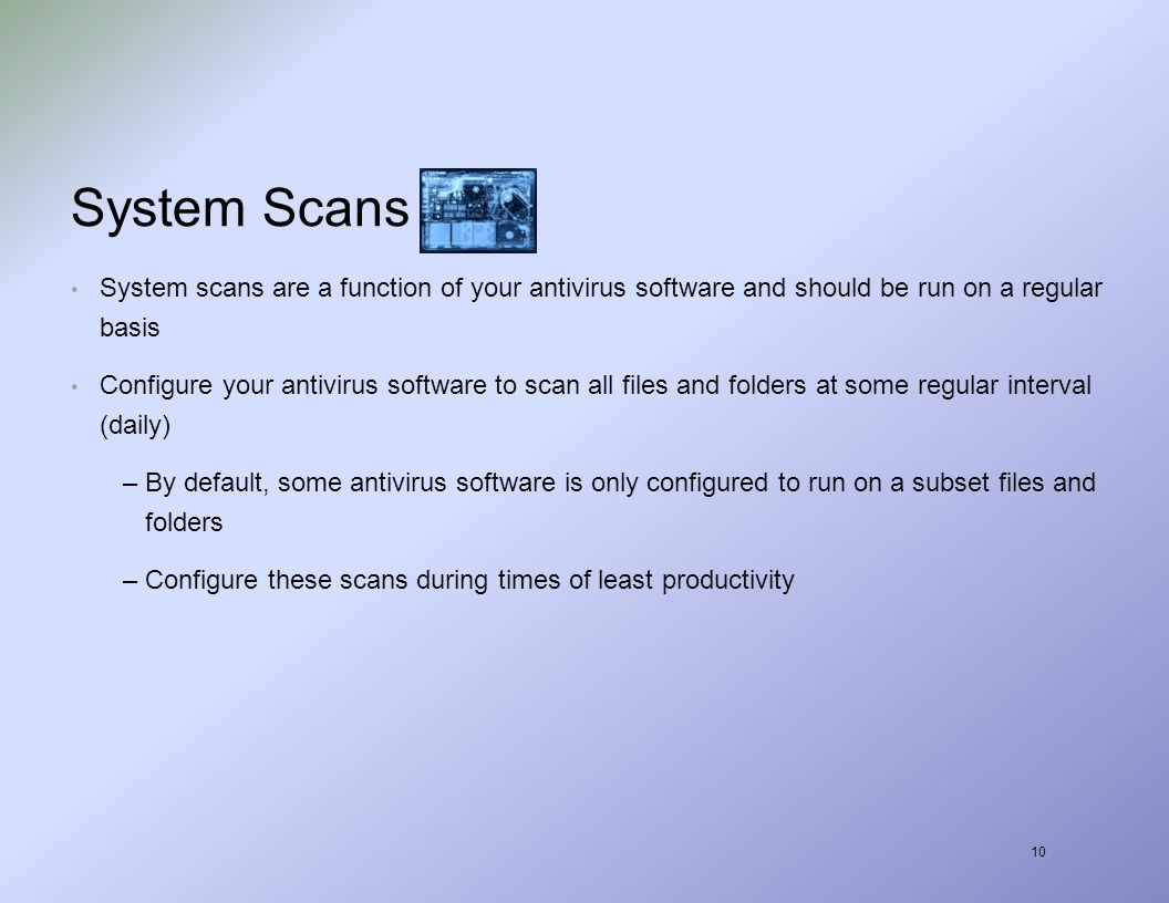 10 System Scans System scans are a function of your antivirus software and should be run on a regular basis Configure your antivirus software to scan all files and folders at some regular interval (daily) –By default, some antivirus software is only configured to run on a subset files and folders –Configure these scans during times of least productivity