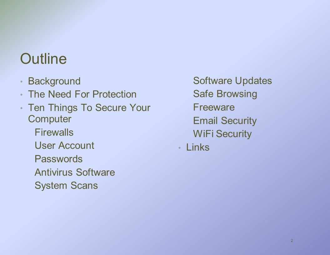 2 Outline Background The Need For Protection Ten Things To Secure Your Computer Firewalls User Account Passwords Antivirus Software System Scans Software Updates Safe Browsing Freeware  Security WiFi Security Links