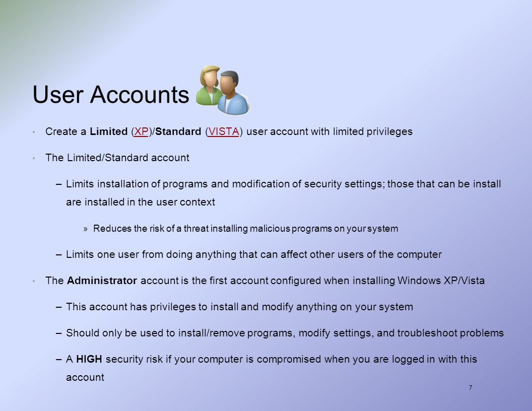 7 User Accounts Create a Limited (XP)/Standard (VISTA) user account with limited privilegesXPVISTA The Limited/Standard account –Limits installation of programs and modification of security settings; those that can be install are installed in the user context » Reduces the risk of a threat installing malicious programs on your system –Limits one user from doing anything that can affect other users of the computer The Administrator account is the first account configured when installing Windows XP/Vista –This account has privileges to install and modify anything on your system –Should only be used to install/remove programs, modify settings, and troubleshoot problems –A HIGH security risk if your computer is compromised when you are logged in with this account