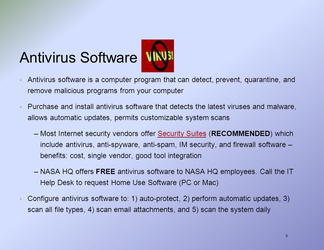 9 Antivirus Software Antivirus software is a computer program that can detect, prevent, quarantine, and remove malicious programs from your computer Purchase and install antivirus software that detects the latest viruses and malware, allows automatic updates, permits customizable system scans –Most Internet security vendors offer Security Suites (RECOMMENDED) which include antivirus, anti-spyware, anti-spam, IM security, and firewall software – benefits: cost, single vendor, good tool integrationSecurity Suites –NASA HQ offers FREE antivirus software to NASA HQ employees.