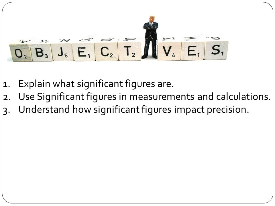 1.Explain what significant figures are. 2.Use Significant figures in measurements and calculations.