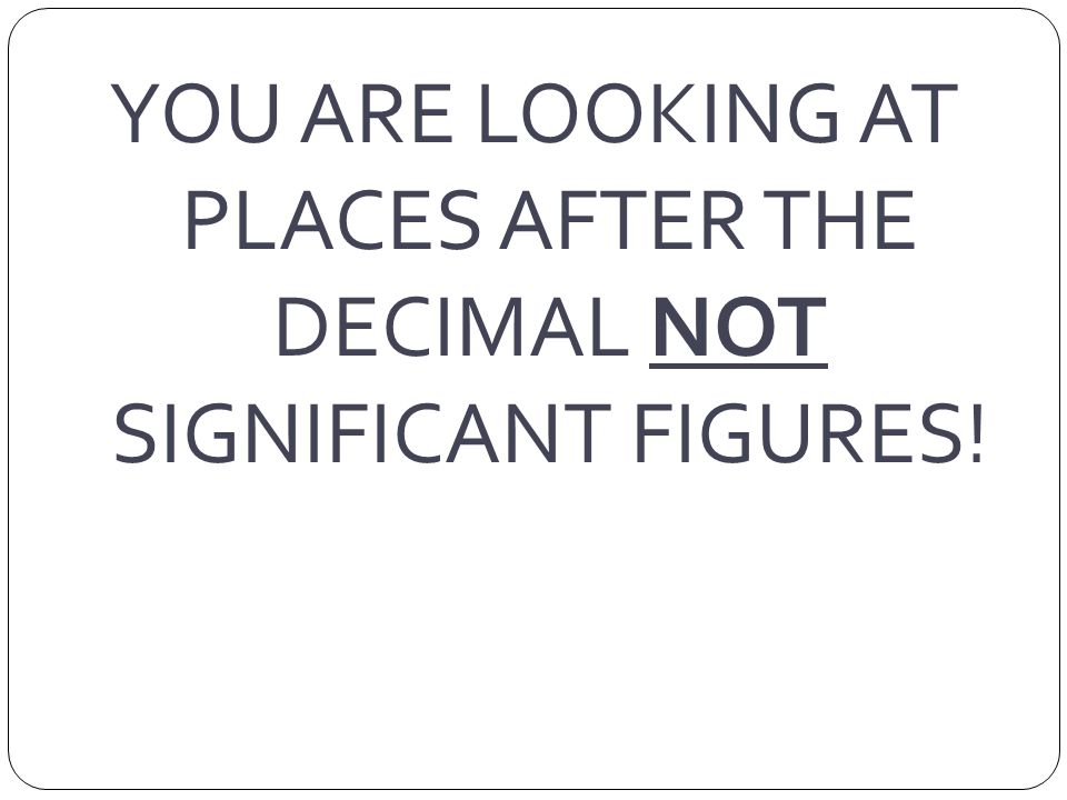 YOU ARE LOOKING AT PLACES AFTER THE DECIMAL NOT SIGNIFICANT FIGURES!
