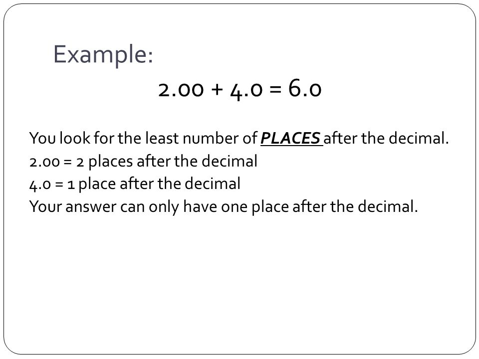 Example: = 6.0 You look for the least number of PLACES after the decimal.