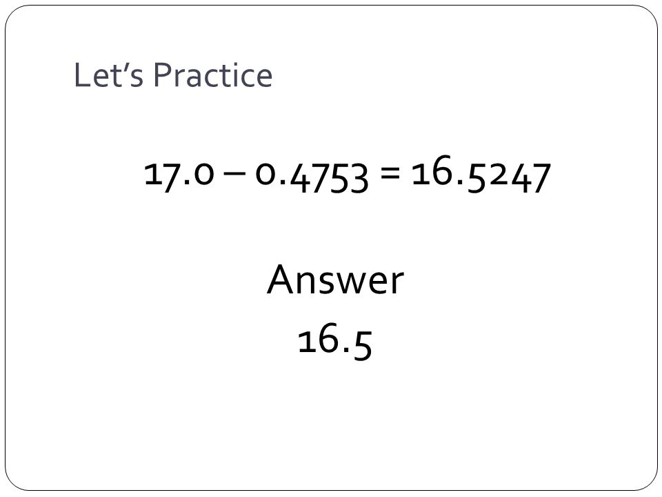Let's Practice 17.0 – = Answer 16.5