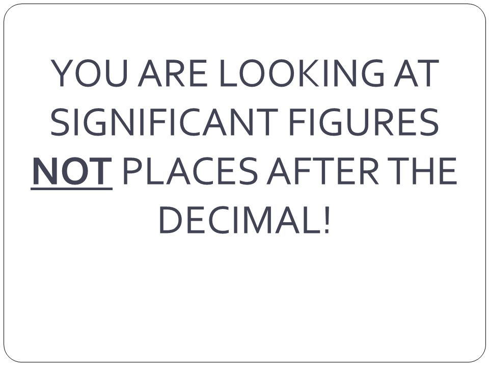 YOU ARE LOOKING AT SIGNIFICANT FIGURES NOT PLACES AFTER THE DECIMAL!