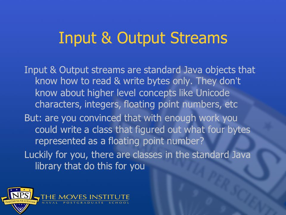 Input & Output Streams Input & Output streams are standard Java objects that know how to read & write bytes only.