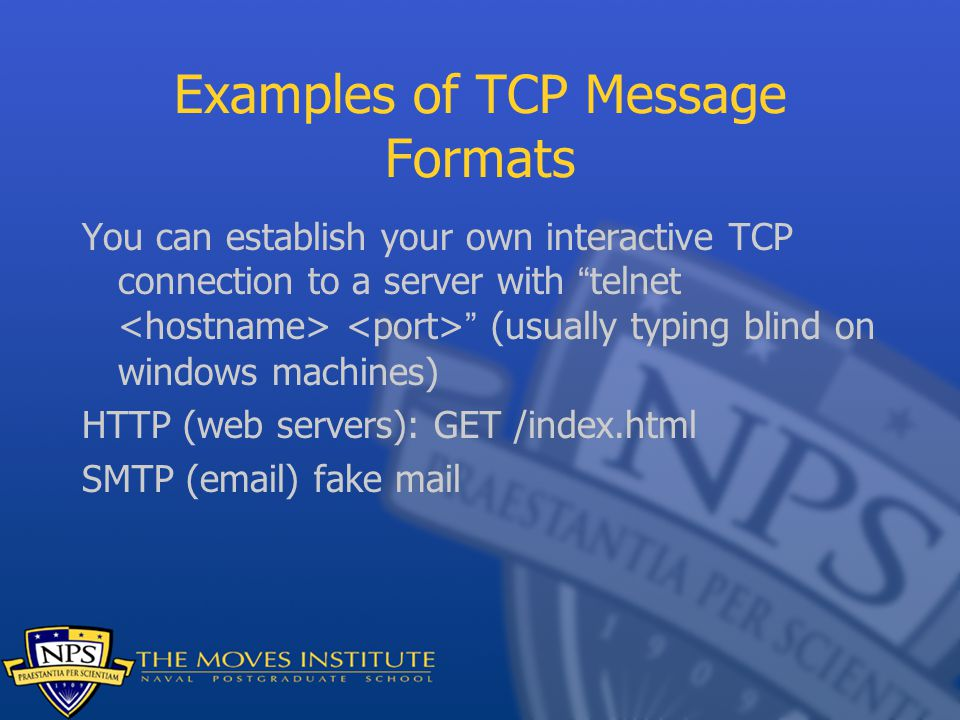 Examples of TCP Message Formats You can establish your own interactive TCP connection to a server with telnet (usually typing blind on windows machines) HTTP (web servers): GET /index.html SMTP ( ) fake mail