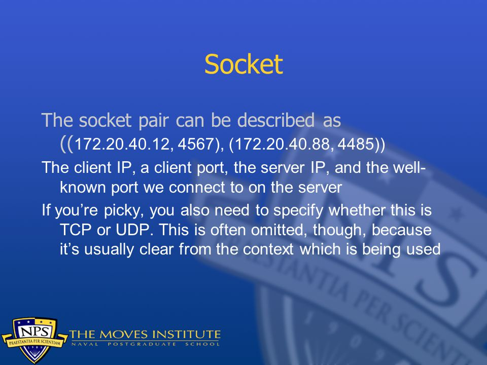Socket The socket pair can be described as (( , 4567), ( , 4485)) The client IP, a client port, the server IP, and the well- known port we connect to on the server If you're picky, you also need to specify whether this is TCP or UDP.