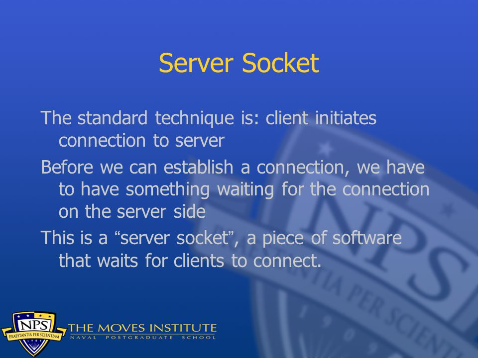 Server Socket The standard technique is: client initiates connection to server Before we can establish a connection, we have to have something waiting for the connection on the server side This is a server socket , a piece of software that waits for clients to connect.