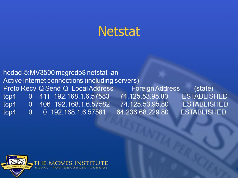 Netstat hodad-5:MV3500 mcgredo$ netstat -an Active Internet connections (including servers) Proto Recv-Q Send-Q Local Address Foreign Address (state) tcp ESTABLISHED tcp ESTABLISHED tcp ESTABLISHED
