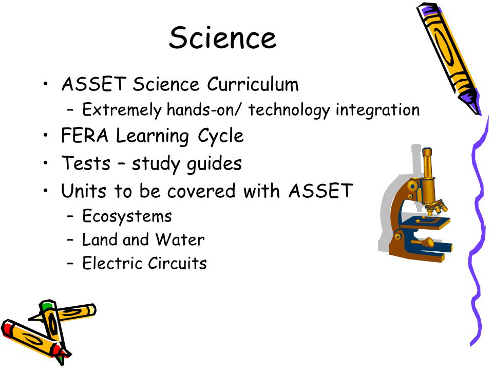Science ASSET Science Curriculum –Extremely hands-on/ technology integration FERA Learning Cycle Tests – study guides Units to be covered with ASSET –Ecosystems –Land and Water –Electric Circuits