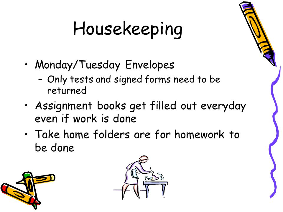 Housekeeping Monday/Tuesday Envelopes –Only tests and signed forms need to be returned Assignment books get filled out everyday even if work is done Take home folders are for homework to be done