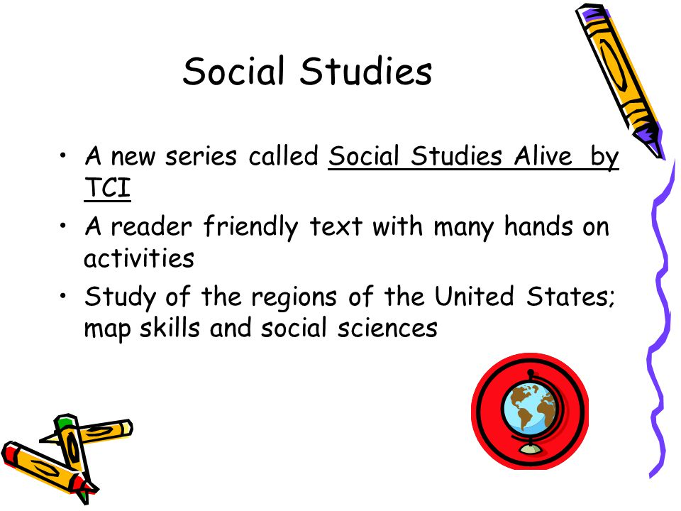 Social Studies A new series called Social Studies Alive by TCI A reader friendly text with many hands on activities Study of the regions of the United States; map skills and social sciences