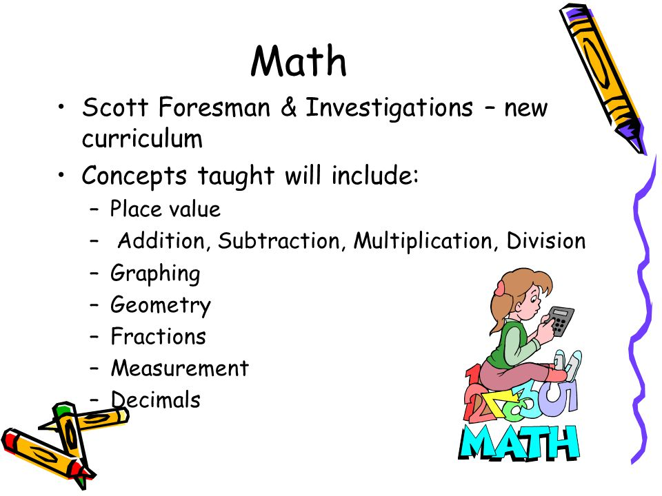 Math Scott Foresman & Investigations – new curriculum Concepts taught will include: –Place value – Addition, Subtraction, Multiplication, Division –Graphing –Geometry –Fractions –Measurement –Decimals
