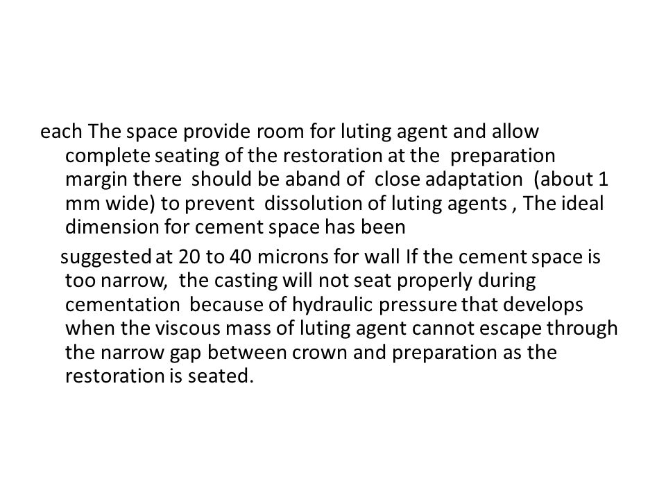each The space provide room for luting agent and allow complete seating of the restoration at the preparation margin there should be aband of close adaptation (about 1 mm wide) to prevent dissolution of luting agents, The ideal dimension for cement space has been suggested at 20 to 40 microns for wall If the cement space is too narrow, the casting will not seat properly during cementation because of hydraulic pressure that develops when the viscous mass of luting agent cannot escape through the narrow gap between crown and preparation as the restoration is seated.