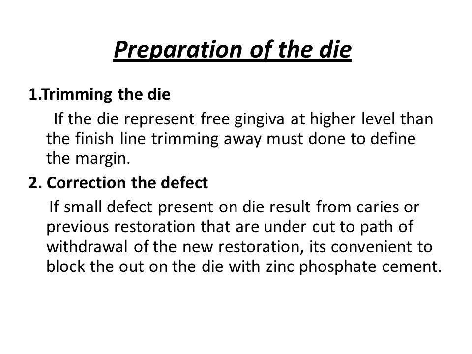 Preparation of the die 1.Trimming the die If the die represent free gingiva at higher level than the finish line trimming away must done to define the margin.