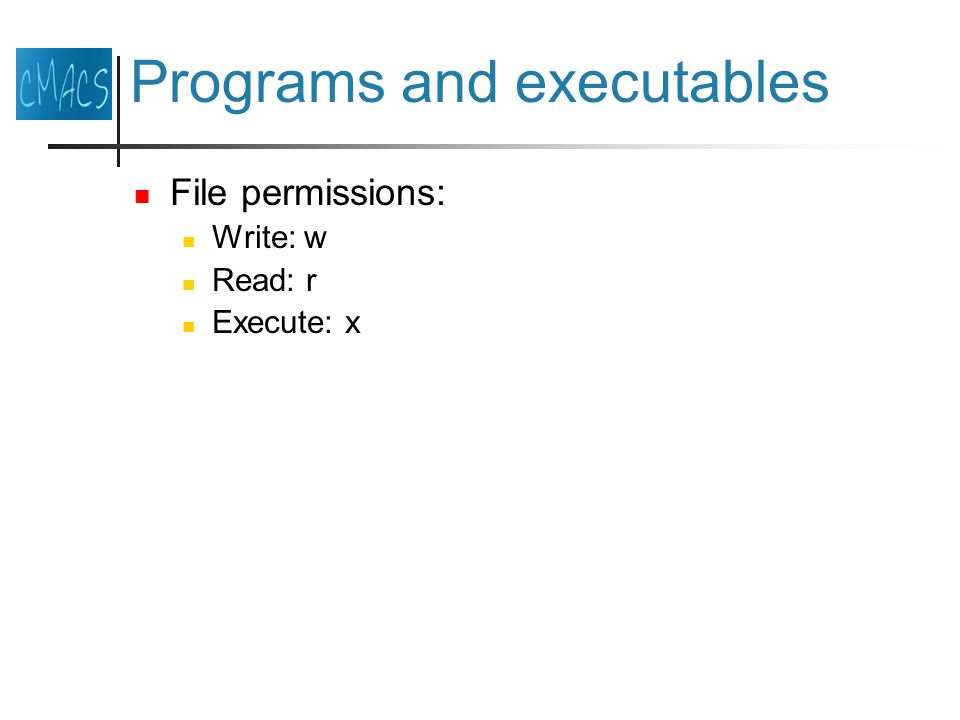 Programs and executables File permissions: Write: w Read: r Execute: x