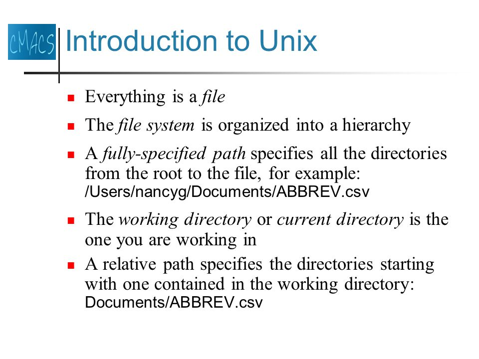 Introduction to Unix Everything is a file The file system is organized into a hierarchy A fully-specified path specifies all the directories from the root to the file, for example: /Users/nancyg/Documents/ABBREV.csv The working directory or current directory is the one you are working in A relative path specifies the directories starting with one contained in the working directory: Documents/ABBREV.csv