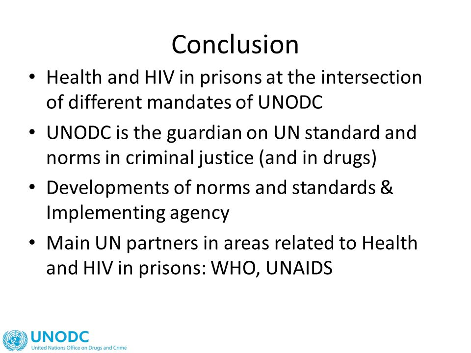 Conclusion Health and HIV in prisons at the intersection of different mandates of UNODC UNODC is the guardian on UN standard and norms in criminal justice (and in drugs) Developments of norms and standards & Implementing agency Main UN partners in areas related to Health and HIV in prisons: WHO, UNAIDS
