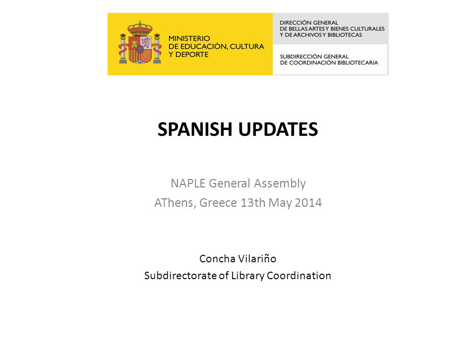 SPANISH UPDATES NAPLE General Assembly AThens, Greece 13th May 2014 Concha Vilariño Subdirectorate of Library Coordination