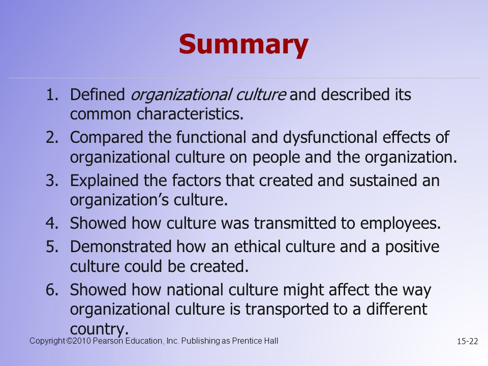 Copyright ©2010 Pearson Education, Inc. Publishing as Prentice Hall 15-22 Summary 1.Defined organizational culture and described its common characteri
