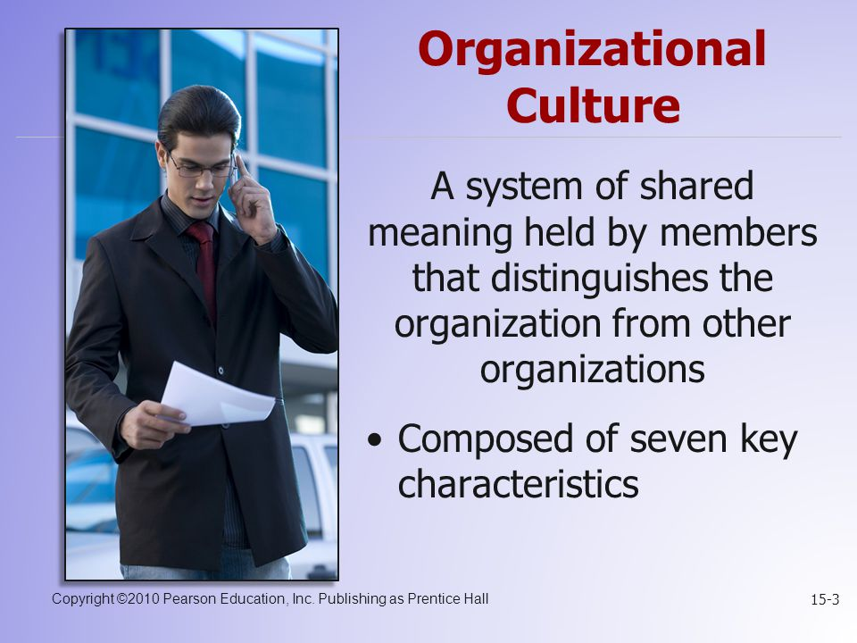 Copyright ©2010 Pearson Education, Inc. Publishing as Prentice Hall 15-3 Organizational Culture A system of shared meaning held by members that distin