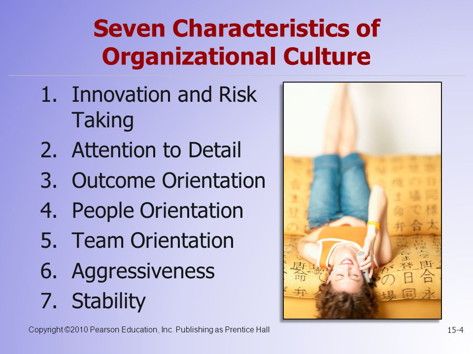 Copyright ©2010 Pearson Education, Inc. Publishing as Prentice Hall 15-4 Seven Characteristics of Organizational Culture 1.Innovation and Risk Taking