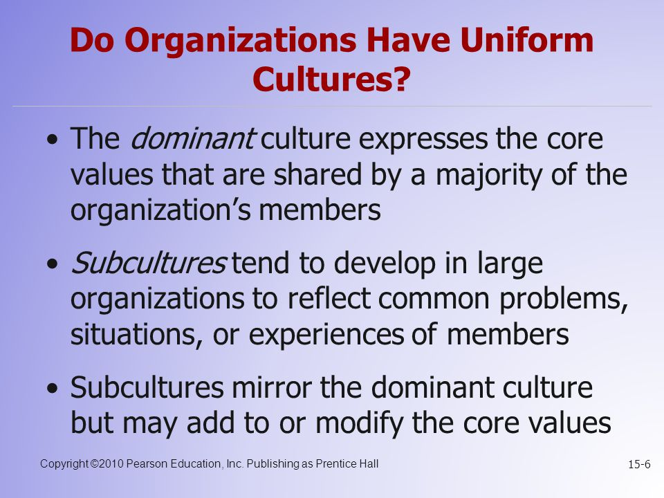 Copyright ©2010 Pearson Education, Inc. Publishing as Prentice Hall 15-6 Do Organizations Have Uniform Cultures? The dominant culture expresses the co
