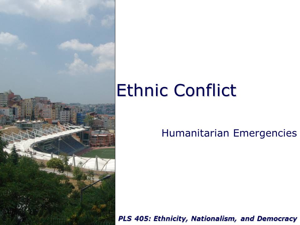 PLS 405: Ethnicity, Nationalism, and Democracy Ethnic Conflict Humanitarian Emergencies