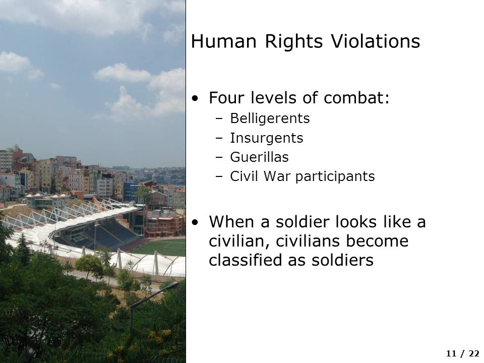 11 / 22 Human Rights Violations Four levels of combat: –Belligerents –Insurgents –Guerillas –Civil War participants When a soldier looks like a civilian, civilians become classified as soldiers