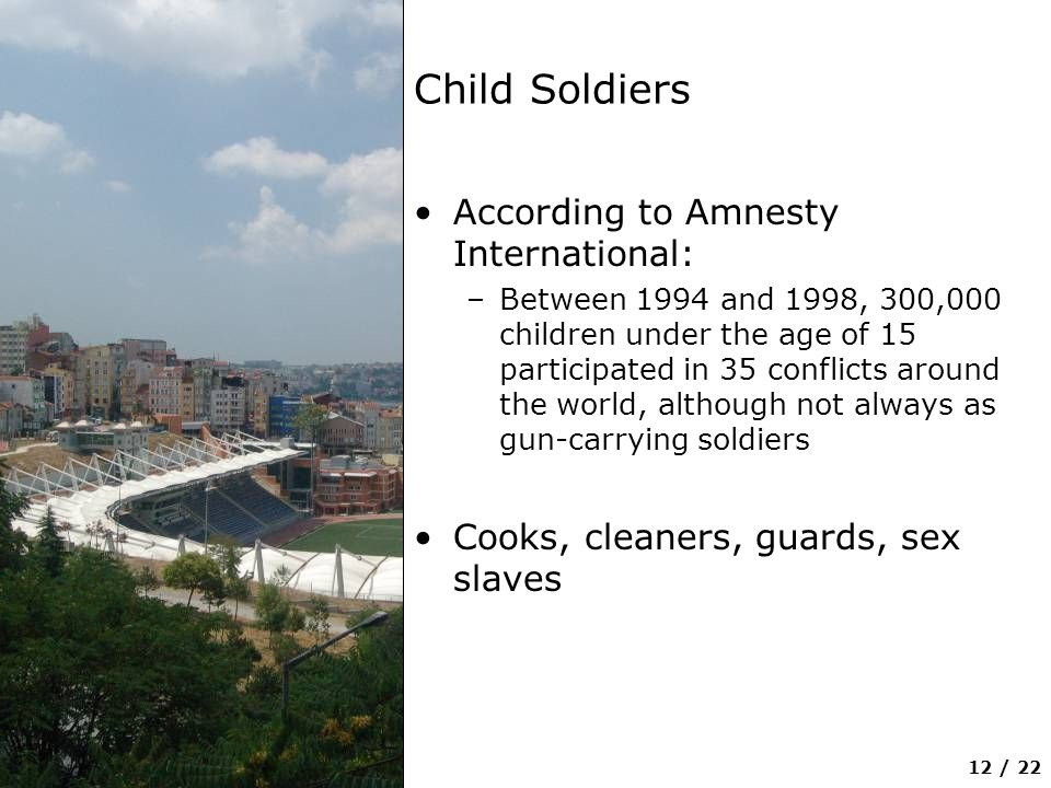 12 / 22 Child Soldiers According to Amnesty International: –Between 1994 and 1998, 300,000 children under the age of 15 participated in 35 conflicts around the world, although not always as gun-carrying soldiers Cooks, cleaners, guards, sex slaves