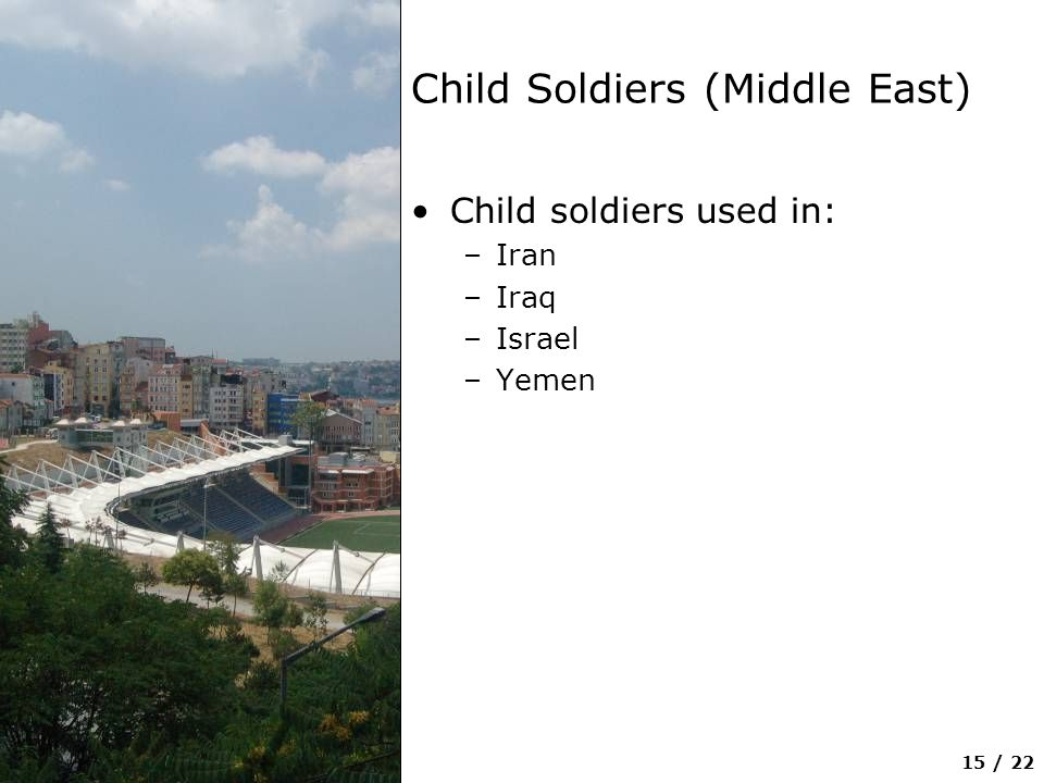15 / 22 Child Soldiers (Middle East) Child soldiers used in: –Iran –Iraq –Israel –Yemen