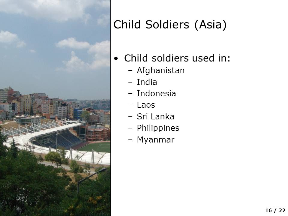 16 / 22 Child Soldiers (Asia) Child soldiers used in: –Afghanistan –India –Indonesia –Laos –Sri Lanka –Philippines –Myanmar