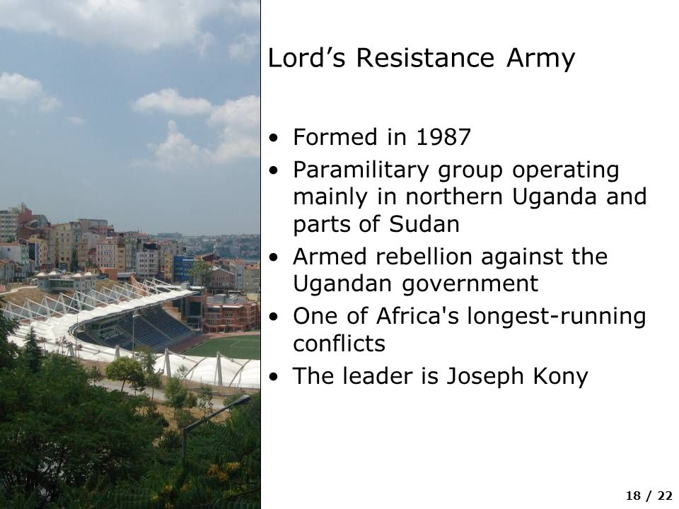 18 / 22 Lord's Resistance Army Formed in 1987 Paramilitary group operating mainly in northern Uganda and parts of Sudan Armed rebellion against the Ugandan government One of Africa s longest-running conflicts The leader is Joseph Kony