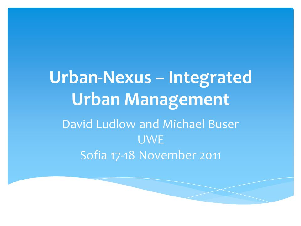 Urban-Nexus – Integrated Urban Management David Ludlow and Michael Buser UWE Sofia November 2011