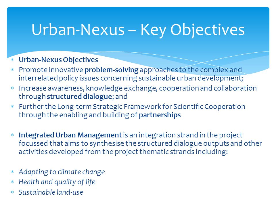  Urban-Nexus Objectives  Promote innovative problem-solving approaches to the complex and interrelated policy issues concerning sustainable urban development;  Increase awareness, knowledge exchange, cooperation and collaboration through structured dialogue; and  Further the Long-term Strategic Framework for Scientific Cooperation through the enabling and building of partnerships  Integrated Urban Management is an integration strand in the project focussed that aims to synthesise the structured dialogue outputs and other activities developed from the project thematic strands including:  Adapting to climate change  Health and quality of life  Sustainable land-use Urban-Nexus – Key Objectives