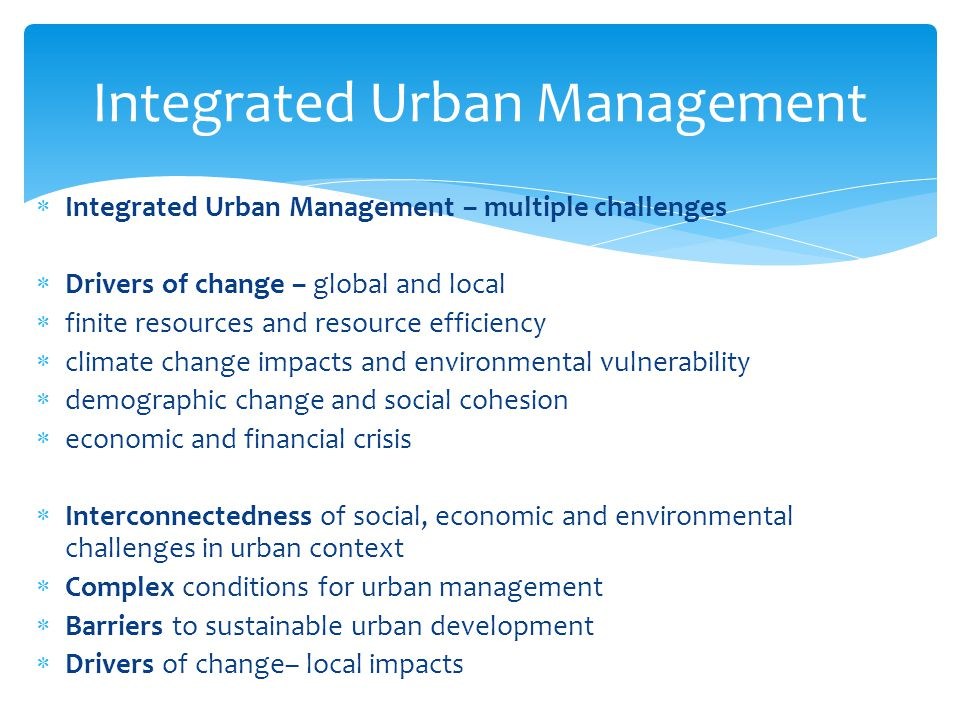  Integrated Urban Management – multiple challenges  Drivers of change – global and local  finite resources and resource efficiency  climate change impacts and environmental vulnerability  demographic change and social cohesion  economic and financial crisis  Interconnectedness of social, economic and environmental challenges in urban context  Complex conditions for urban management  Barriers to sustainable urban development  Drivers of change– local impacts Integrated Urban Management