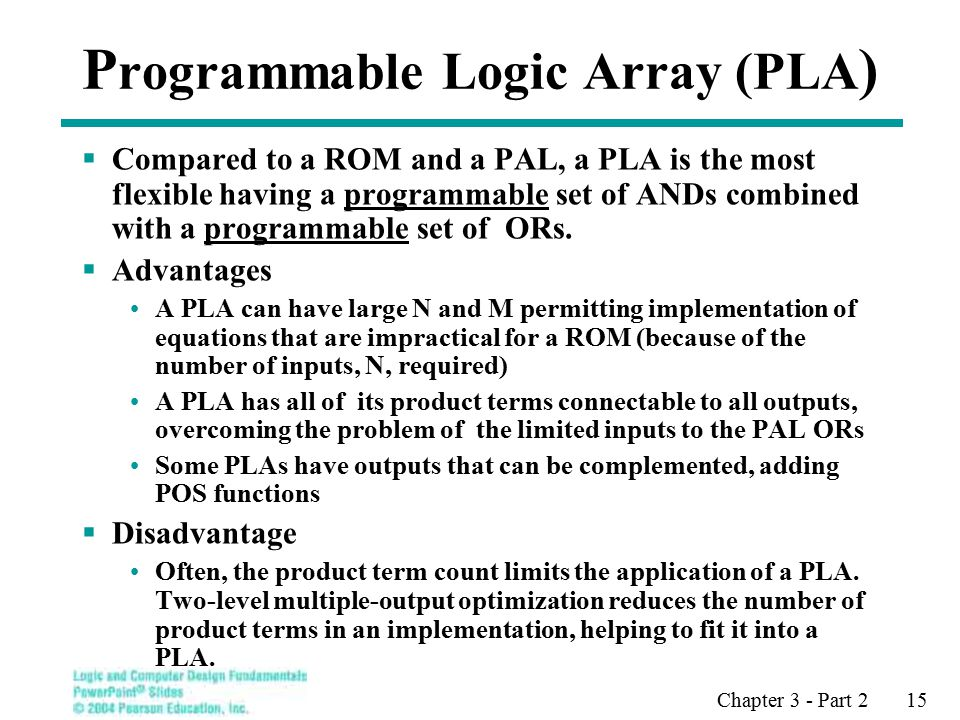 Chapter 3 - Part 2 15 P rogrammable Logic Array (PLA )  Compared to a ROM and a PAL, a PLA is the most flexible having a programmable set of ANDs combined with a programmable set of ORs.