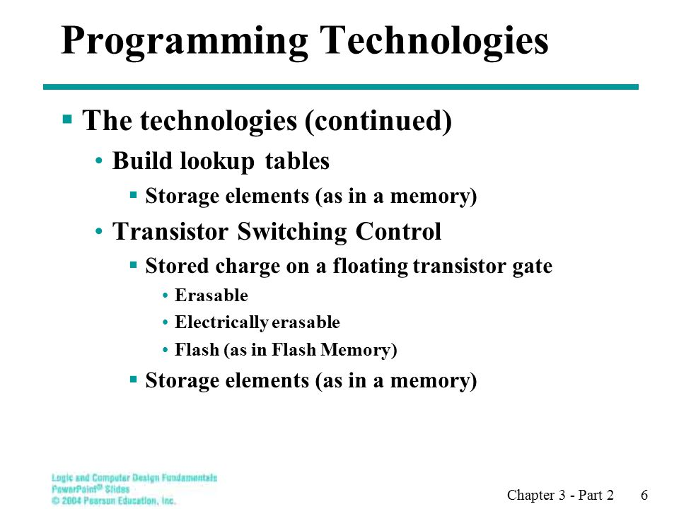 Chapter 3 - Part 2 6 Programming Technologies  The technologies (continued) Build lookup tables  Storage elements (as in a memory) Transistor Switching Control  Stored charge on a floating transistor gate Erasable Electrically erasable Flash (as in Flash Memory)  Storage elements (as in a memory)