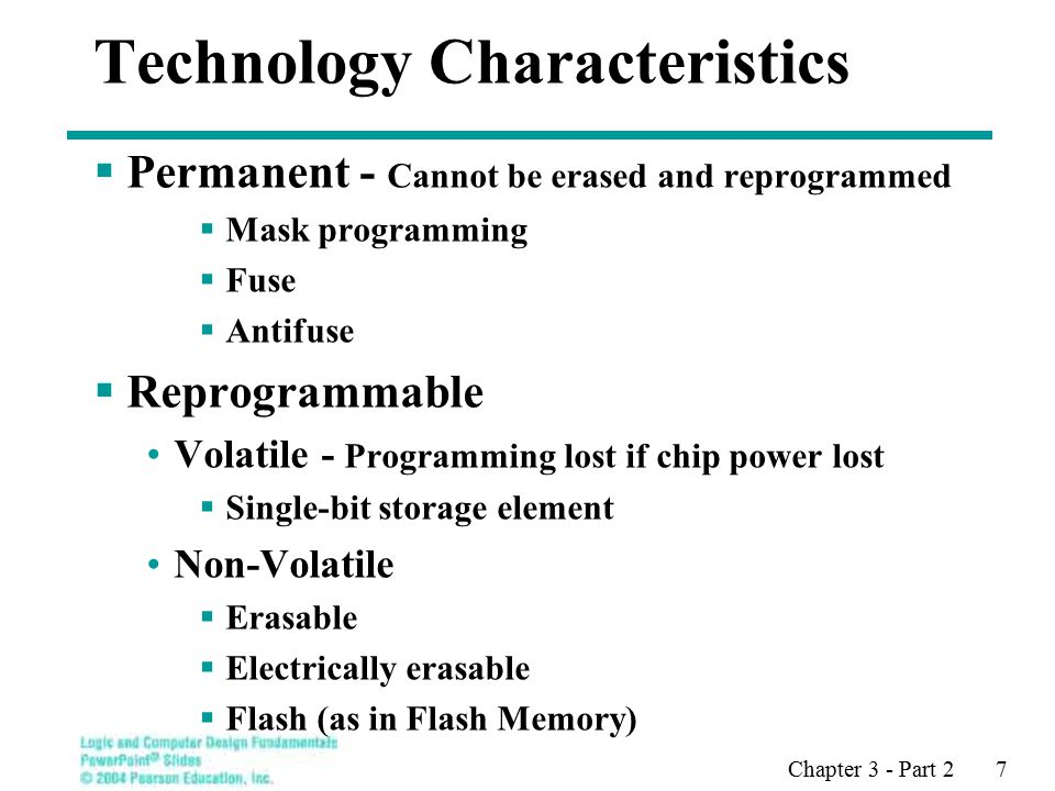 Chapter 3 - Part 2 7 Technology Characteristics  Permanent - Cannot be erased and reprogrammed  Mask programming  Fuse  Antifuse  Reprogrammable Volatile - Programming lost if chip power lost  Single-bit storage element Non-Volatile  Erasable  Electrically erasable  Flash (as in Flash Memory) Build lookup tables  Storage elements (as in a memory) Transistor Switching Control  Stored charge on a floating transistor gate Erasable Electrically erasable Flash (as in Flash Memory)  Storage elements (as in a memory)