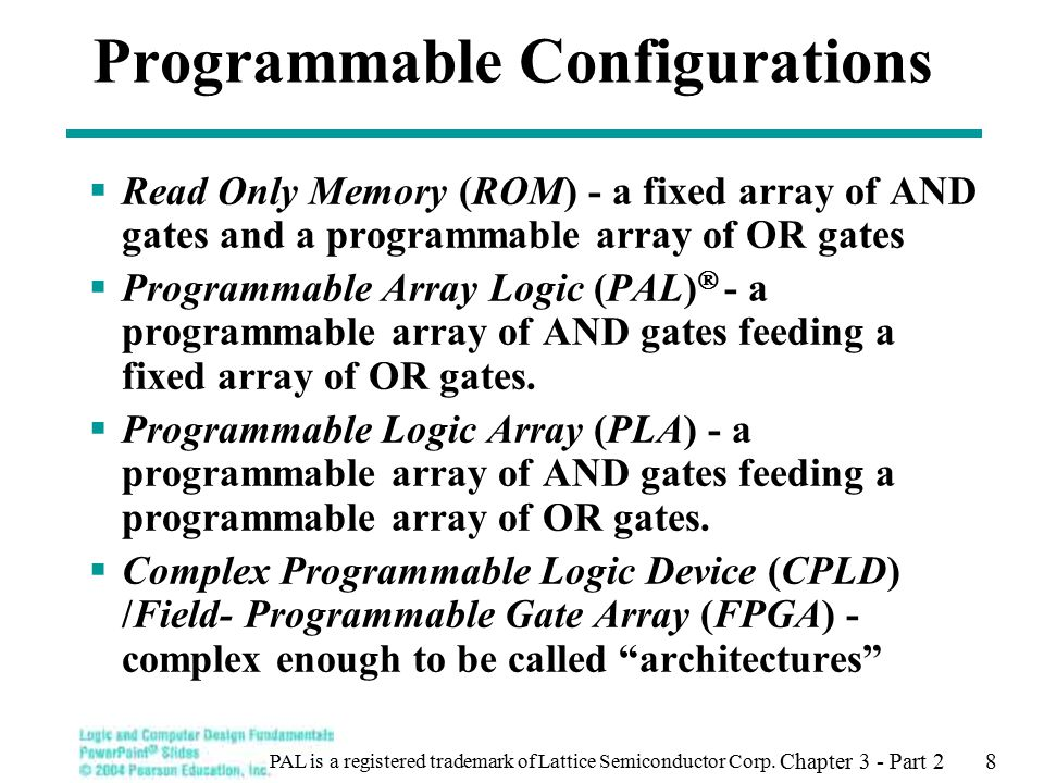 Chapter 3 - Part 2 8 Programmable Configurations  Read Only Memory (ROM) - a fixed array of AND gates and a programmable array of OR gates  Programmable Array Logic (PAL)  - a programmable array of AND gates feeding a fixed array of OR gates.