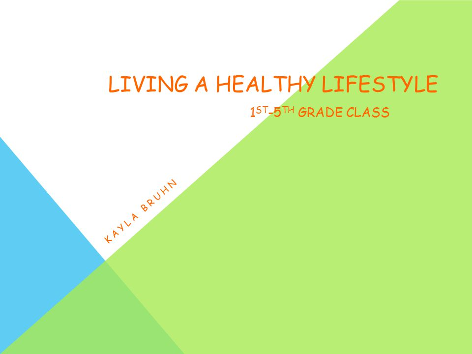 LIVING A HEALTHY LIFESTYLE 1 ST -5 TH GRADE CLASS KAYLA BRUHN