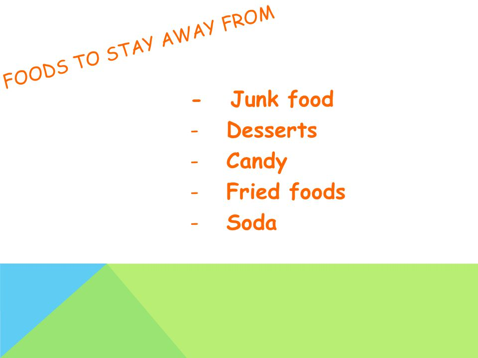 FOODS TO STAY AWAY FROM - Junk food - Desserts - Candy - Fried foods - Soda