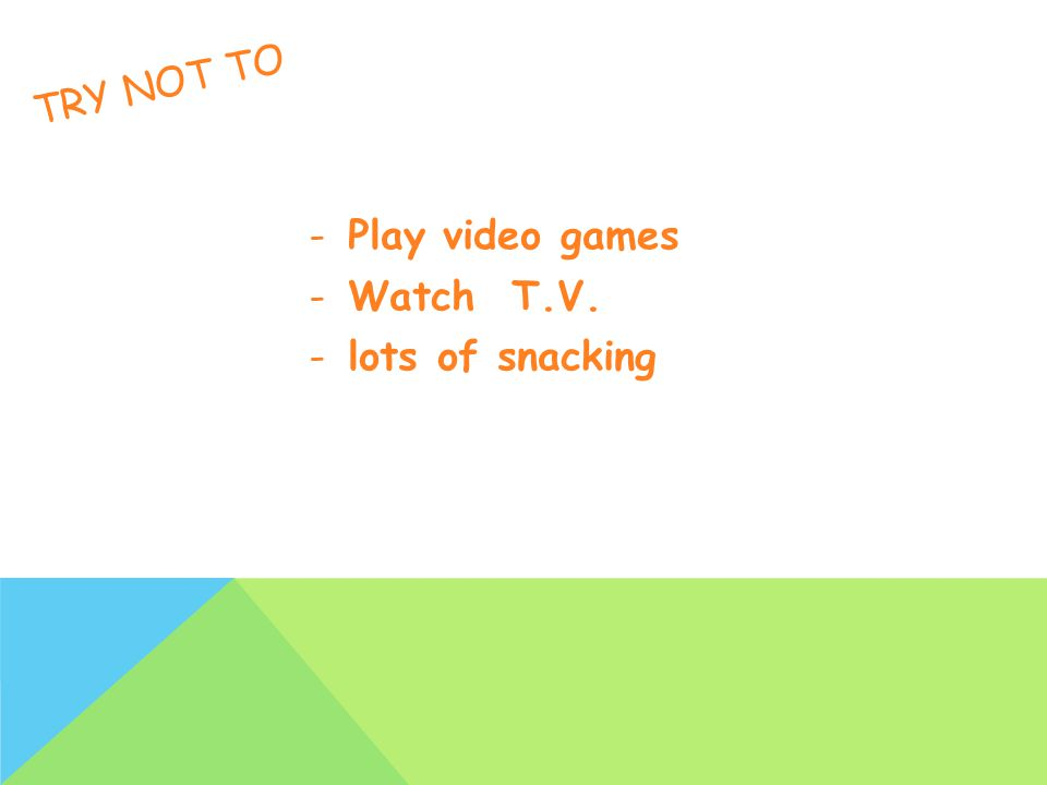 TRY NOT TO -Play video games -Watch T.V. -lots of snacking